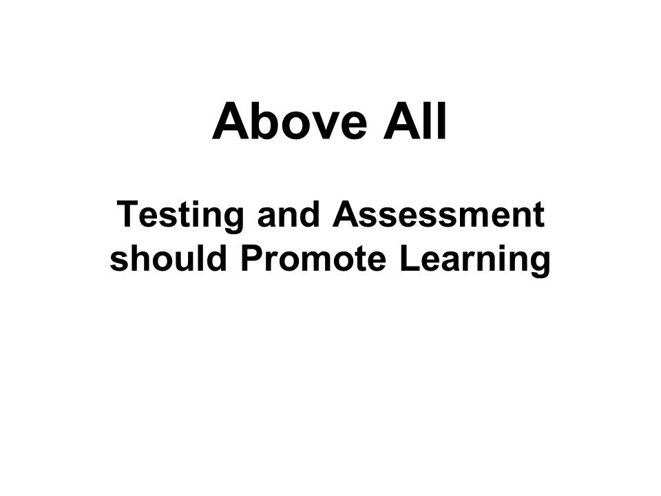 Above All Testing and Assessment should Promote Learning