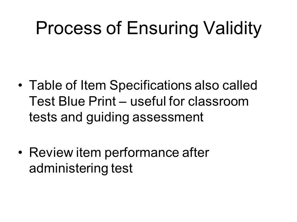 Process of Ensuring Validity Table of Item Specifications also called Test Blue Print – useful for classroom tests and guiding assessment Review item performance after administering test