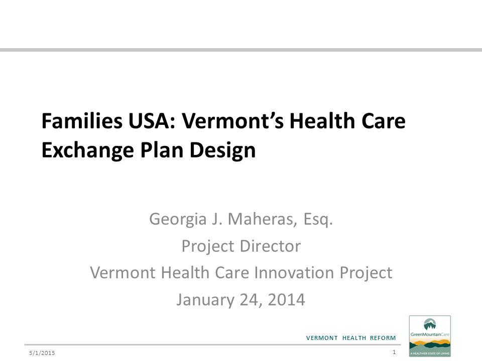 VERMONT HEALTH REFORM Families USA: Vermont's Health Care Exchange Plan Design Georgia J. Maheras, Esq. Project Director Vermont Health Care Innovatio