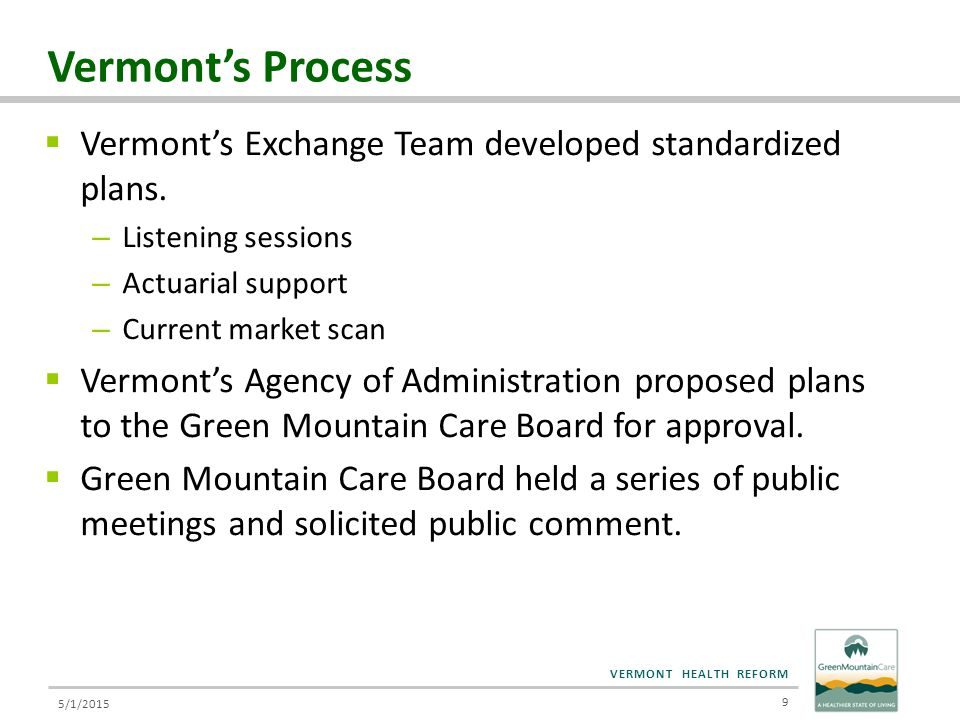 VERMONT HEALTH REFORM Administration's Principles for Decision Making 10  Creating meaningful choice for consumers  Encouraging high value services, like primary care and generic drugs, and innovation – in alignment with State priorities  Minimizing disruption for small group and individual market  Maximizing portability of plans, allowing consumers to move between employer and individual coverage while maintaining desired plan  Affordability  Administrative simplicity  Maximizing individual premium tax credits