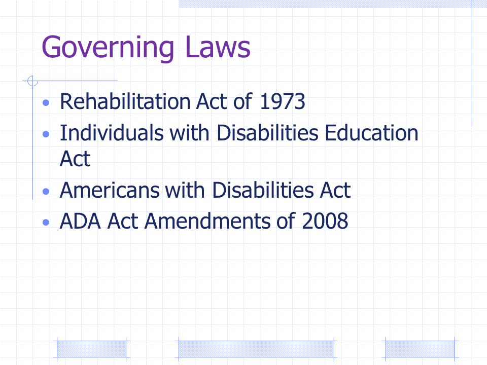 Governing Laws Rehabilitation Act of 1973 Individuals with Disabilities Education Act Americans with Disabilities Act ADA Act Amendments of 2008