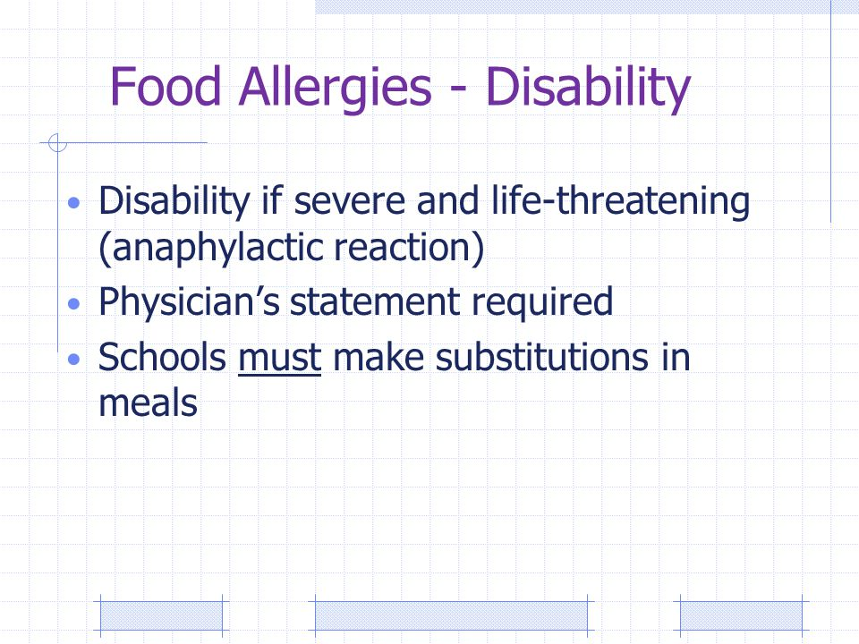 Food Allergies - Disability Disability if severe and life-threatening (anaphylactic reaction) Physician's statement required Schools must make substitutions in meals
