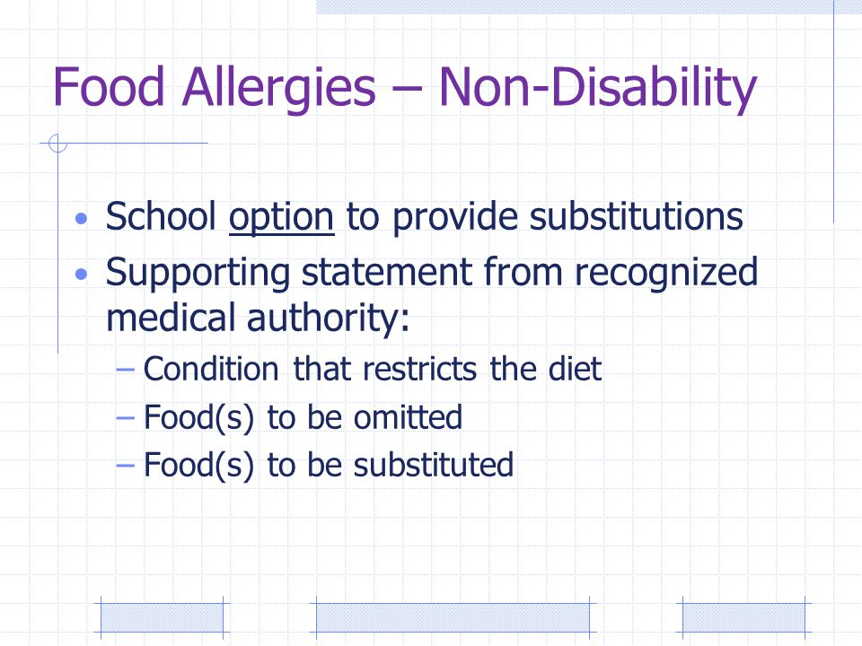 Food Allergies – Non-Disability School option to provide substitutions Supporting statement from recognized medical authority: –Condition that restricts the diet –Food(s) to be omitted –Food(s) to be substituted