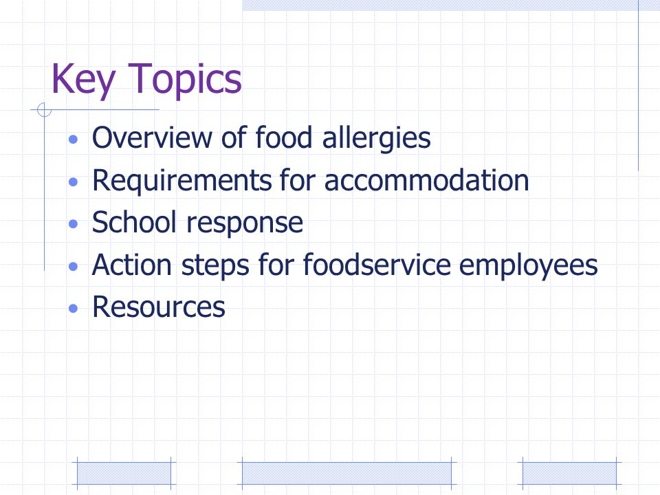 Key Topics Overview of food allergies Requirements for accommodation School response Action steps for foodservice employees Resources