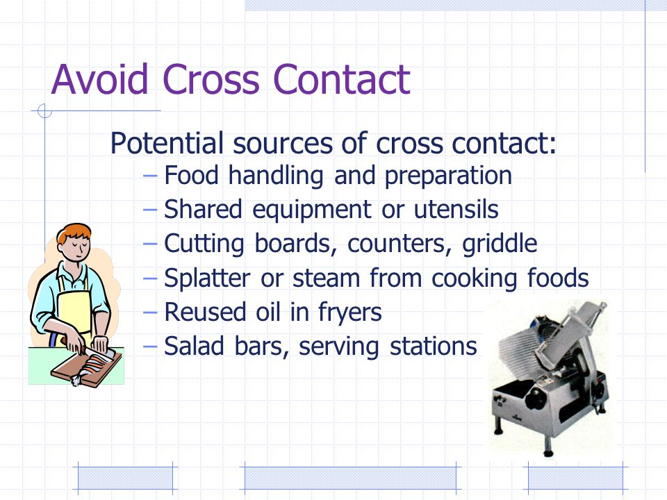 Avoid Cross Contact Potential sources of cross contact: –Food handling and preparation –Shared equipment or utensils –Cutting boards, counters, griddle –Splatter or steam from cooking foods –Reused oil in fryers –Salad bars, serving stations