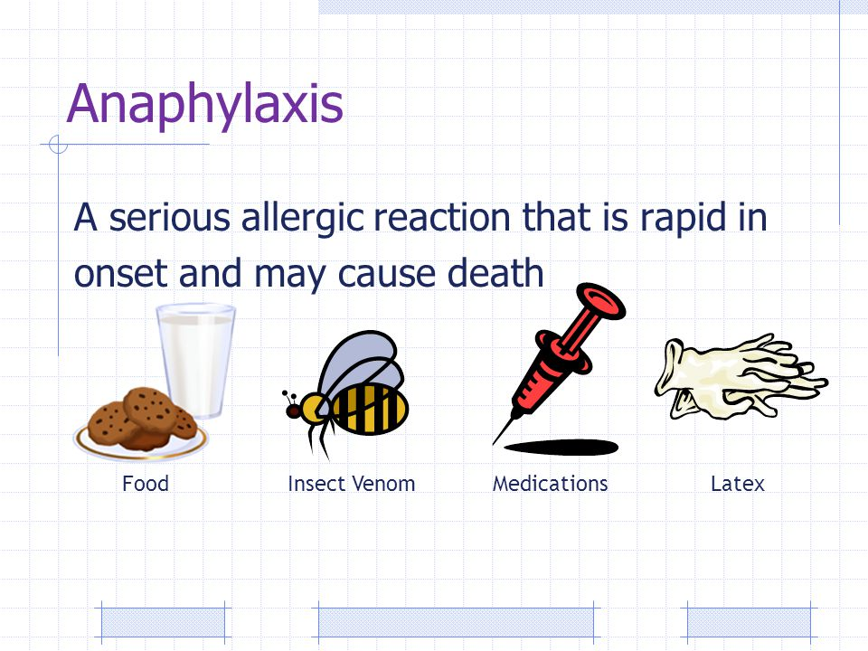 Anaphylaxis A serious allergic reaction that is rapid in onset and may cause death FoodInsect VenomMedicationsLatex