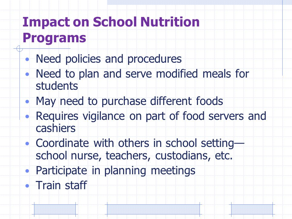 Impact on School Nutrition Programs Need policies and procedures Need to plan and serve modified meals for students May need to purchase different foods Requires vigilance on part of food servers and cashiers Coordinate with others in school setting— school nurse, teachers, custodians, etc.