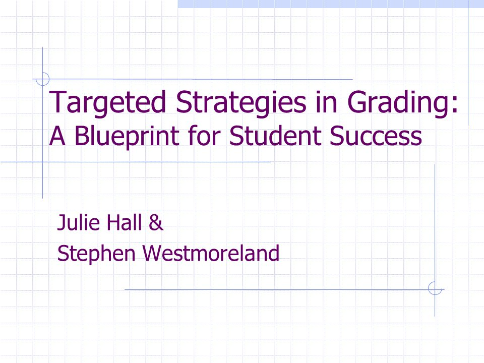 Targeted Strategies in Grading: A Blueprint for Student Success Julie Hall & Stephen Westmoreland
