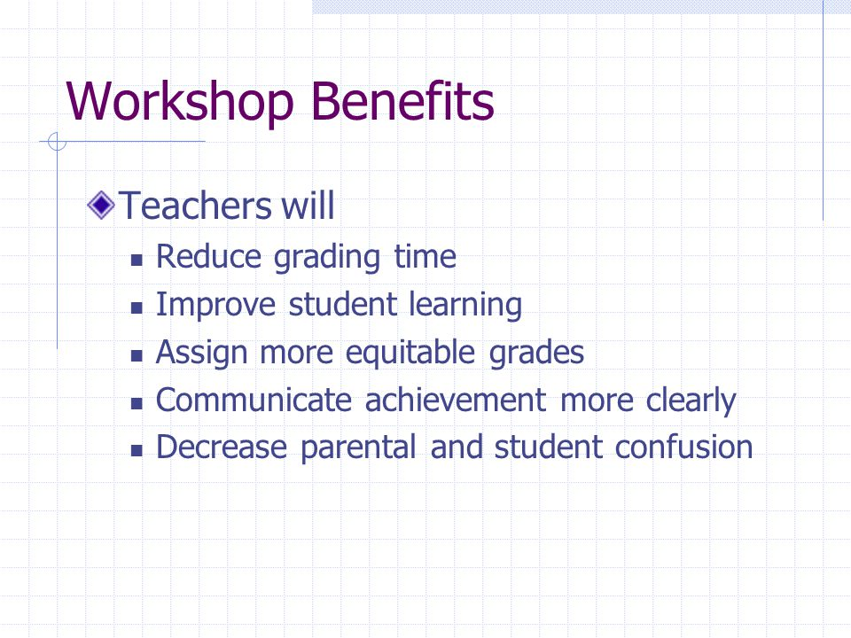 Workshop Benefits Teachers will Reduce grading time Improve student learning Assign more equitable grades Communicate achievement more clearly Decrease parental and student confusion