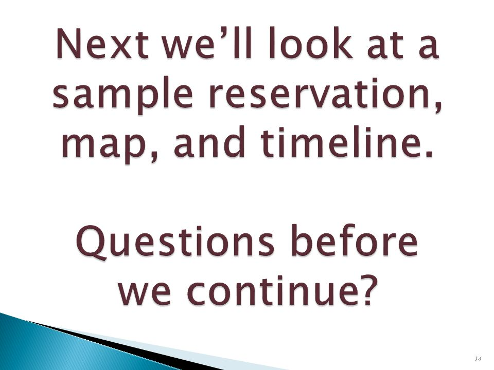 14 Next we'll look at a sample reservation, map, and timeline. Questions before we continue?
