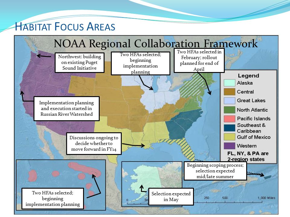H ABITAT F OCUS A REAS Implementation planning and execution started in Russian River Watershed NOAA Regional Collaboration Framework Selection expected in May Two HFAs selected; beginning implementation planning Northwest: building on existing Puget Sound Initiative Discussions ongoing to decide whether to move forward in FY14 Beginning scoping process; selection expected mid/late summer Two HFAs selected in February; rollout planned for end of April