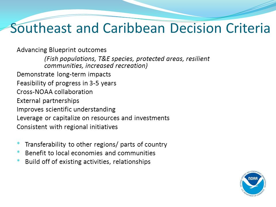Southeast and Caribbean Decision Criteria Advancing Blueprint outcomes (Fish populations, T&E species, protected areas, resilient communities, increased recreation) Demonstrate long-term impacts Feasibility of progress in 3-5 years Cross-NOAA collaboration External partnerships Improves scientific understanding Leverage or capitalize on resources and investments Consistent with regional initiatives * Transferability to other regions/ parts of country * Benefit to local economies and communities * Build off of existing activities, relationships