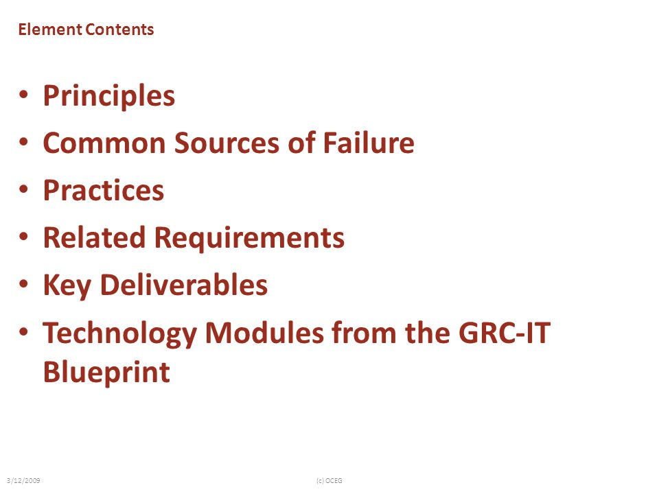 Element Contents Principles Common Sources of Failure Practices Related Requirements Key Deliverables Technology Modules from the GRC-IT Blueprint 3/12/2009(c) OCEG
