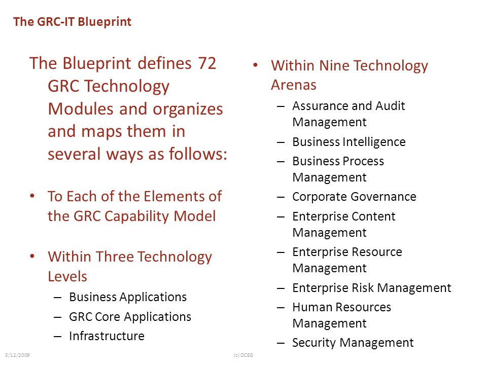 The GRC-IT Blueprint The Blueprint defines 72 GRC Technology Modules and organizes and maps them in several ways as follows: To Each of the Elements of the GRC Capability Model Within Three Technology Levels – Business Applications – GRC Core Applications – Infrastructure Within Nine Technology Arenas – Assurance and Audit Management – Business Intelligence – Business Process Management – Corporate Governance – Enterprise Content Management – Enterprise Resource Management – Enterprise Risk Management – Human Resources Management – Security Management 3/12/2009(c) OCEG