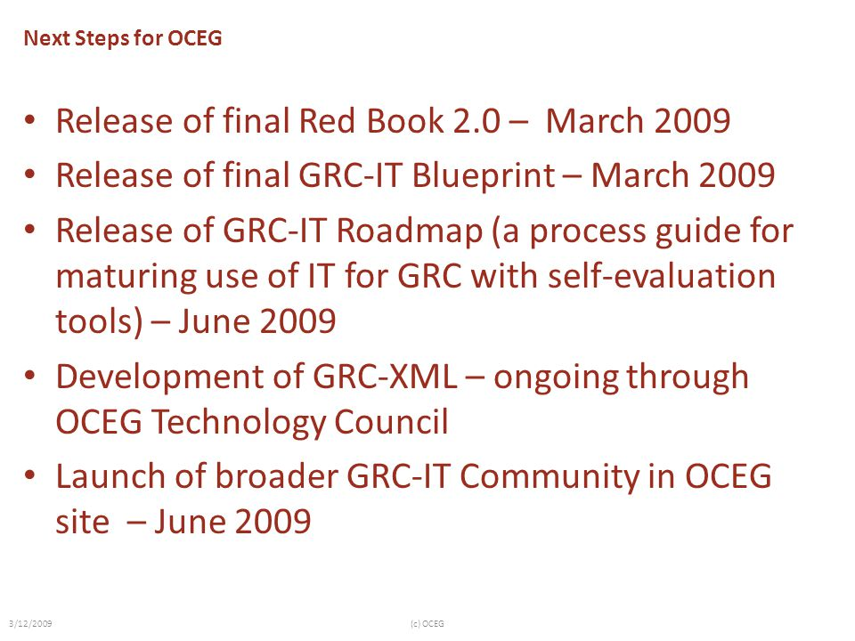Next Steps for OCEG Release of final Red Book 2.0 – March 2009 Release of final GRC-IT Blueprint – March 2009 Release of GRC-IT Roadmap (a process guide for maturing use of IT for GRC with self-evaluation tools) – June 2009 Development of GRC-XML – ongoing through OCEG Technology Council Launch of broader GRC-IT Community in OCEG site – June 2009 3/12/2009(c) OCEG