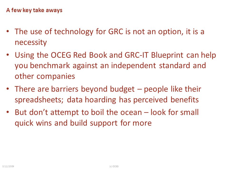 A few key take aways The use of technology for GRC is not an option, it is a necessity Using the OCEG Red Book and GRC-IT Blueprint can help you bench