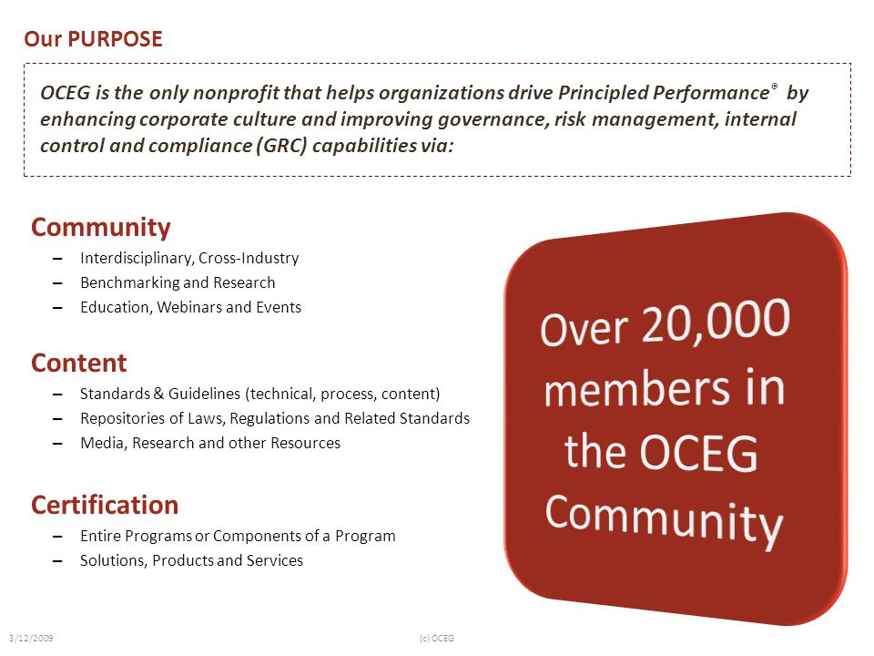 Our PURPOSE Community – Interdisciplinary, Cross-Industry – Benchmarking and Research – Education, Webinars and Events Content – Standards & Guidelines (technical, process, content) – Repositories of Laws, Regulations and Related Standards – Media, Research and other Resources Certification – Entire Programs or Components of a Program – Solutions, Products and Services OCEG is the only nonprofit that helps organizations drive Principled Performance ® by enhancing corporate culture and improving governance, risk management, internal control and compliance (GRC) capabilities via: 3/12/2009(c) OCEG