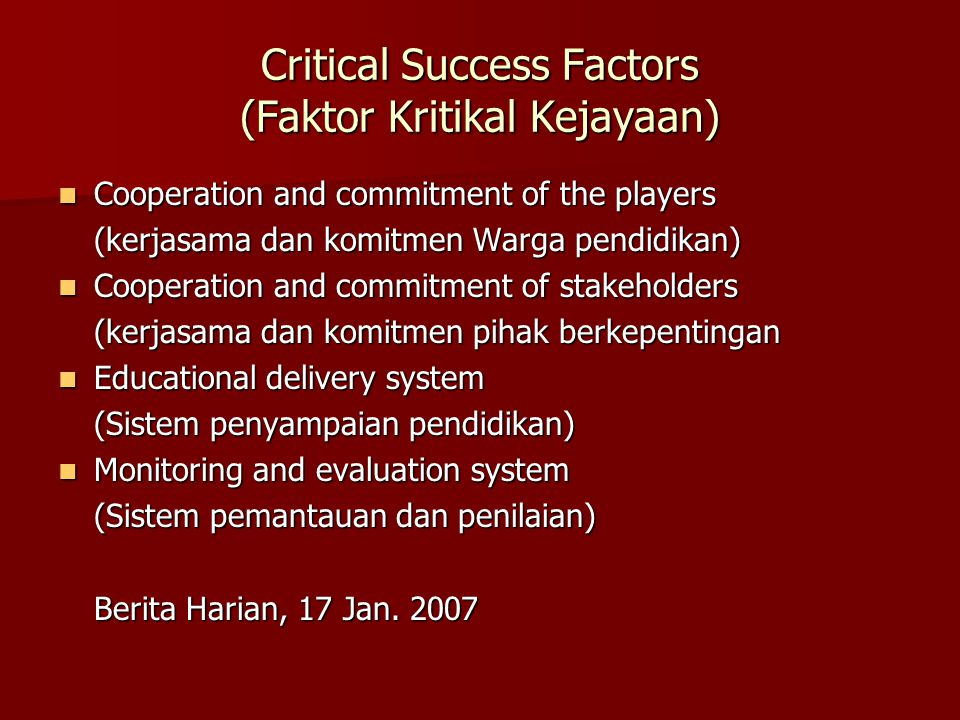Critical Success Factors (Faktor Kritikal Kejayaan) Cooperation and commitment of the players Cooperation and commitment of the players (kerjasama dan komitmen Warga pendidikan) Cooperation and commitment of stakeholders Cooperation and commitment of stakeholders (kerjasama dan komitmen pihak berkepentingan Educational delivery system Educational delivery system (Sistem penyampaian pendidikan) Monitoring and evaluation system Monitoring and evaluation system (Sistem pemantauan dan penilaian) Berita Harian, 17 Jan.