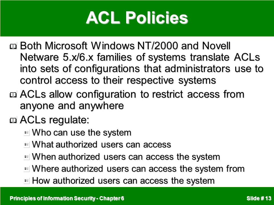 Principles of Information Security - Chapter 6 Slide # 13 ACL Policies Both Microsoft Windows NT/2000 and Novell Netware 5.x/6.x families of systems t