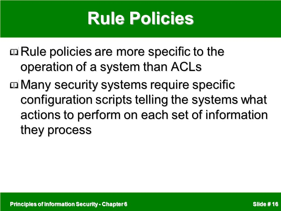 Principles of Information Security - Chapter 6 Slide # 16 Rule Policies Rule policies are more specific to the operation of a system than ACLs Many se