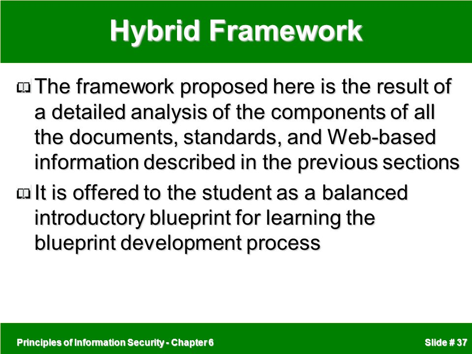 Principles of Information Security - Chapter 6 Slide # 37 Hybrid Framework The framework proposed here is the result of a detailed analysis of the com