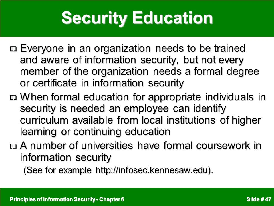 Principles of Information Security - Chapter 6 Slide # 47 Security Education Everyone in an organization needs to be trained and aware of information