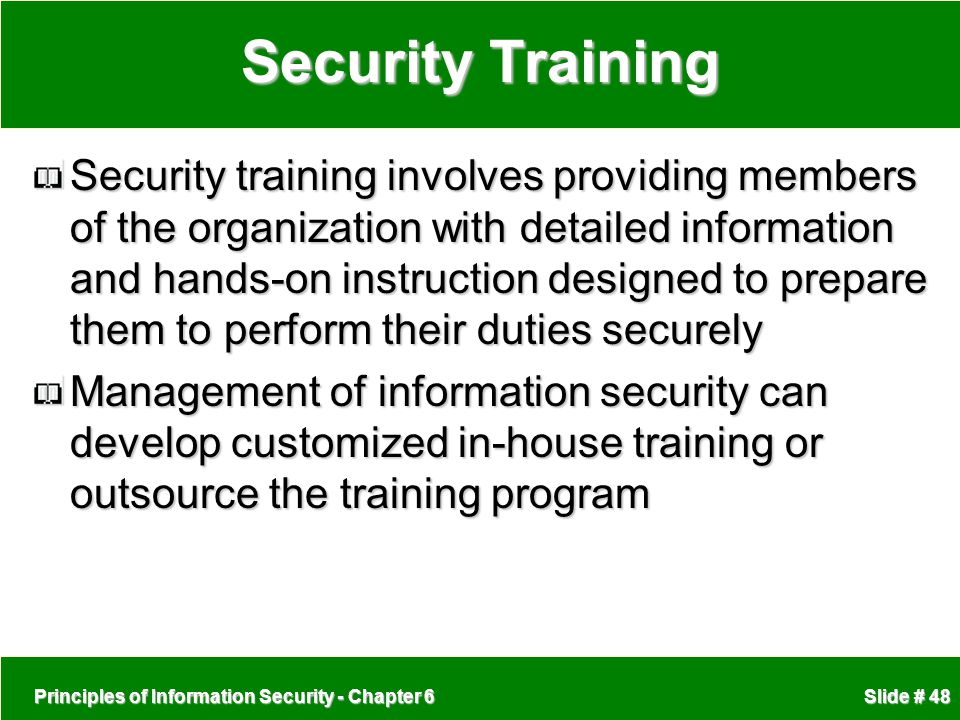 Principles of Information Security - Chapter 6 Slide # 48 Security Training Security training involves providing members of the organization with deta