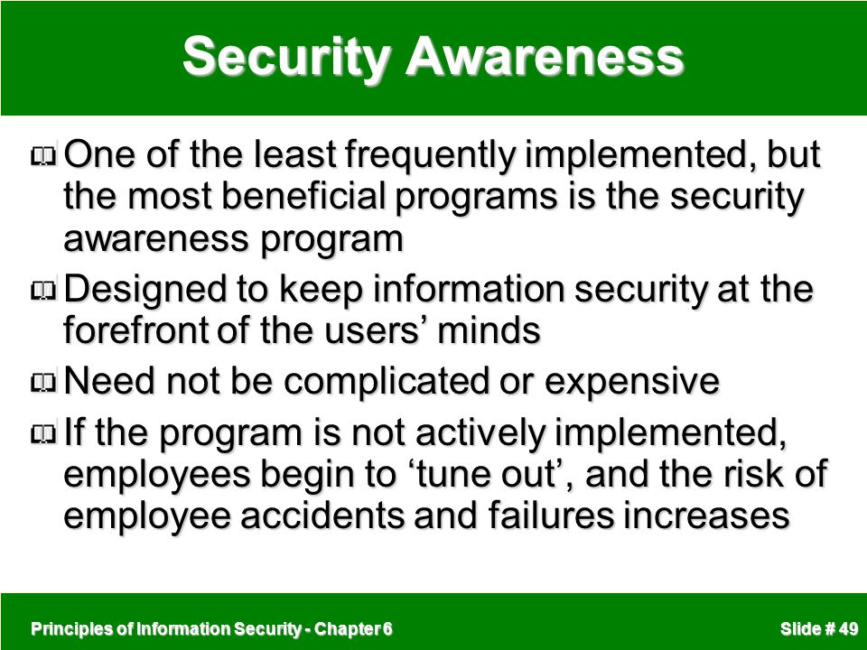 Principles of Information Security - Chapter 6 Slide # 49 Security Awareness One of the least frequently implemented, but the most beneficial programs