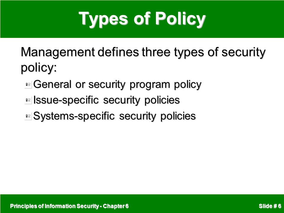 Principles of Information Security - Chapter 6 Slide # 6 Types of Policy Management defines three types of security policy: General or security progra