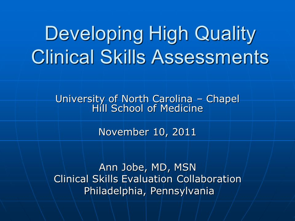 Developing High Quality Clinical Skills Assessments University of North Carolina – Chapel Hill School of Medicine November 10, 2011 Ann Jobe, MD, MSN Clinical Skills Evaluation Collaboration Philadelphia, Pennsylvania Philadelphia, Pennsylvania
