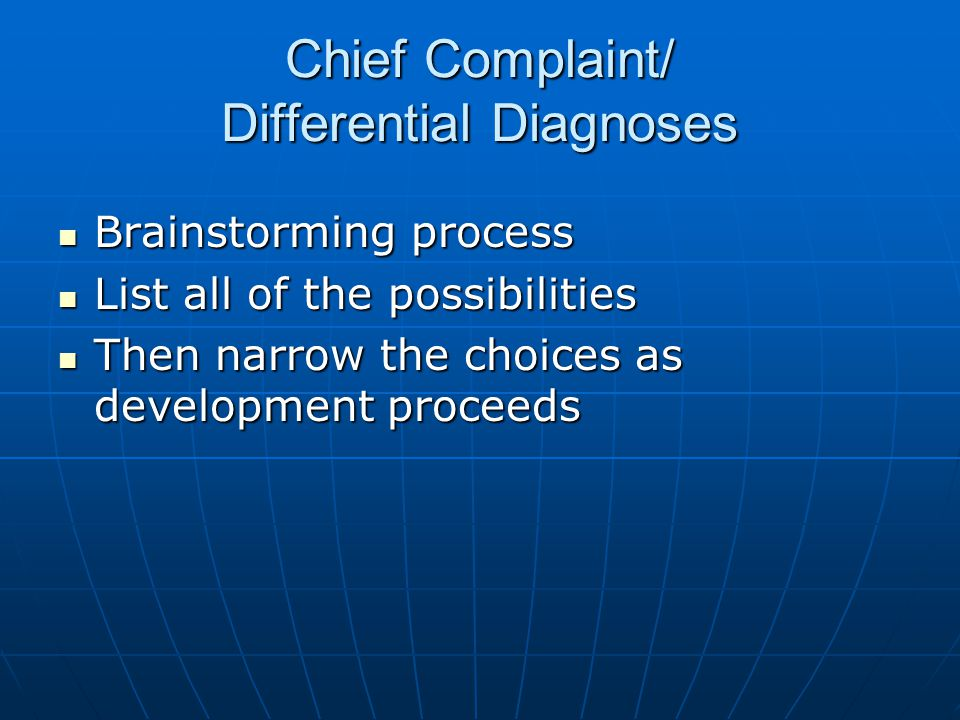 Chief Complaint/ Differential Diagnoses Brainstorming process Brainstorming process List all of the possibilities List all of the possibilities Then narrow the choices as development proceeds Then narrow the choices as development proceeds