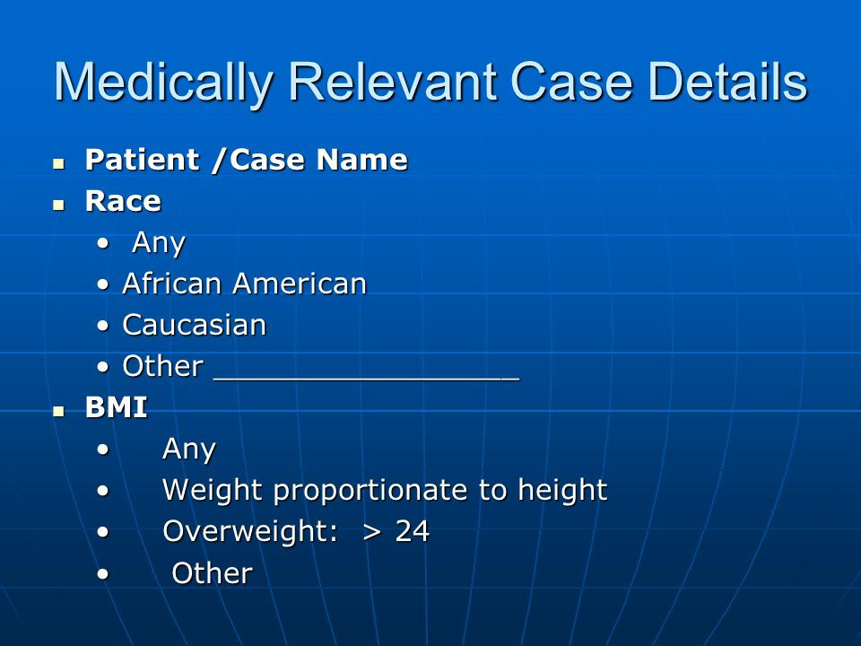 Medically Relevant Case Details Patient /Case Name Patient /Case Name Race Race Any Any African AmericanAfrican American CaucasianCaucasian Other _________________Other _________________ BMI BMI Any Any Weight proportionate to height Weight proportionate to height Overweight: > 24 Overweight: > 24 Other Other