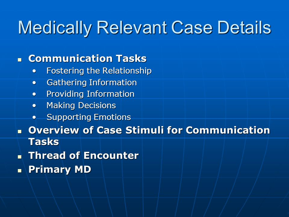 Medically Relevant Case Details Communication Tasks Communication Tasks Fostering the Relationship Fostering the Relationship Gathering Information Gathering Information Providing Information Providing Information Making Decisions Making Decisions Supporting Emotions Supporting Emotions Overview of Case Stimuli for Communication Tasks Overview of Case Stimuli for Communication Tasks Thread of Encounter Thread of Encounter Primary MD Primary MD