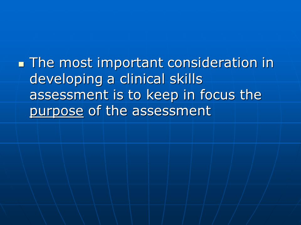 The most important consideration in developing a clinical skills assessment is to keep in focus the purpose of the assessment The most important consideration in developing a clinical skills assessment is to keep in focus the purpose of the assessment