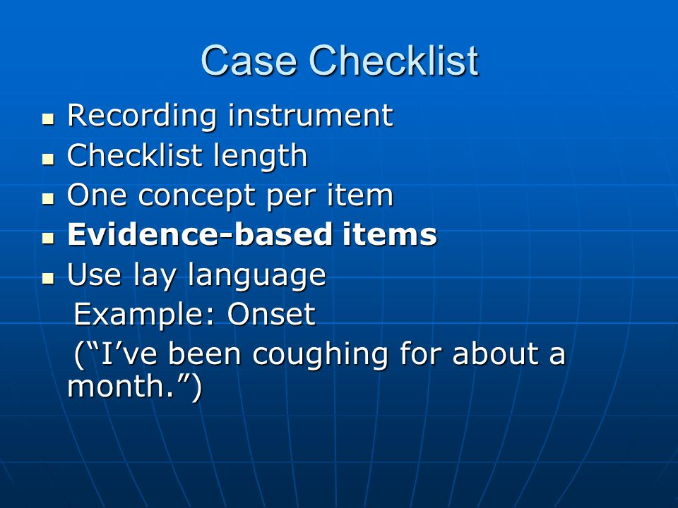 Case Checklist Recording instrument Recording instrument Checklist length Checklist length One concept per item One concept per item Evidence-based items Evidence-based items Use lay language Use lay language Example: Onset Example: Onset ( I've been coughing for about a month. ) ( I've been coughing for about a month. )