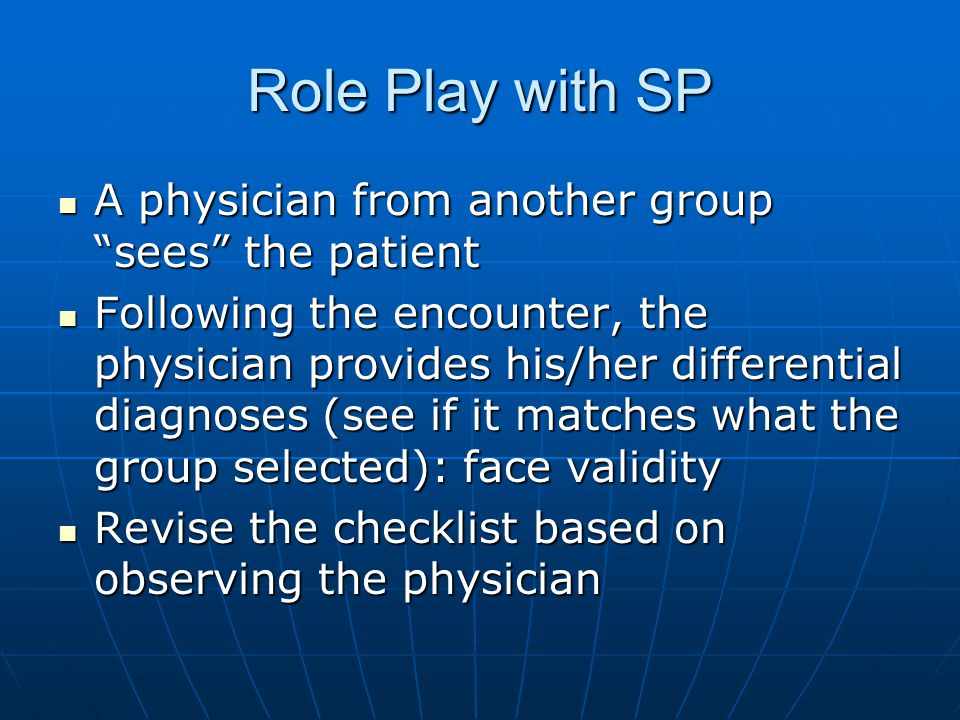 Role Play with SP A physician from another group sees the patient A physician from another group sees the patient Following the encounter, the physician provides his/her differential diagnoses (see if it matches what the group selected): face validity Following the encounter, the physician provides his/her differential diagnoses (see if it matches what the group selected): face validity Revise the checklist based on observing the physician Revise the checklist based on observing the physician