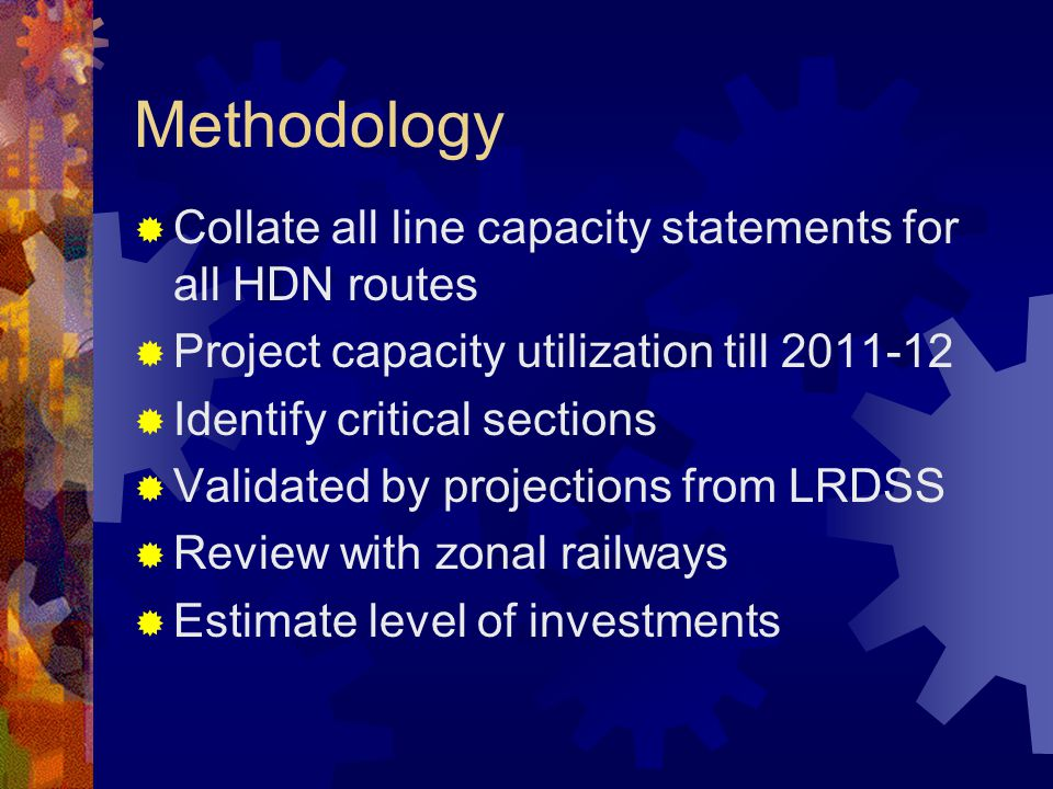 Methodology  Collate all line capacity statements for all HDN routes  Project capacity utilization till 2011-12  Identify critical sections  Validated by projections from LRDSS  Review with zonal railways  Estimate level of investments
