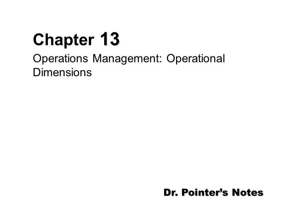13 Chapter 13 Operations Management: Operational Dimensions Dr. Pointer's Notes