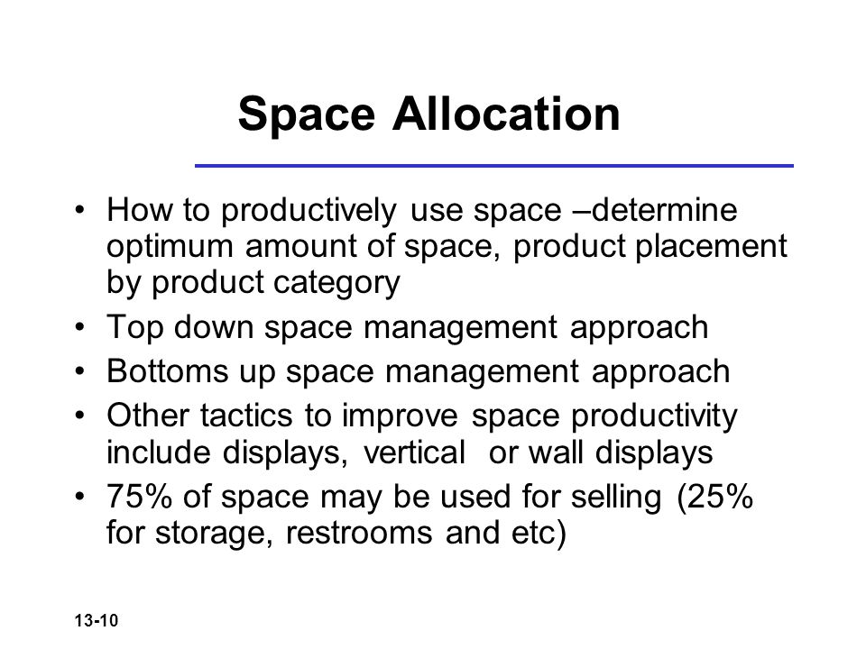 13-10 Space Allocation How to productively use space –determine optimum amount of space, product placement by product category Top down space management approach Bottoms up space management approach Other tactics to improve space productivity include displays, vertical or wall displays 75% of space may be used for selling (25% for storage, restrooms and etc)