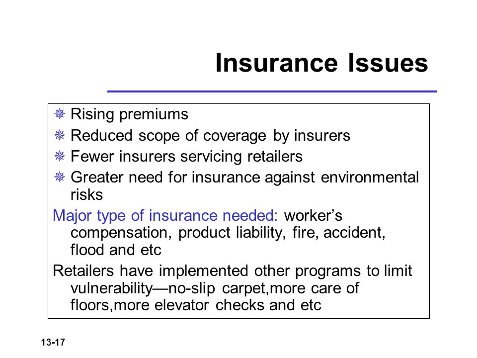 13-17 Insurance Issues  Rising premiums  Reduced scope of coverage by insurers  Fewer insurers servicing retailers  Greater need for insurance against environmental risks Major type of insurance needed: worker's compensation, product liability, fire, accident, flood and etc Retailers have implemented other programs to limit vulnerability—no-slip carpet,more care of floors,more elevator checks and etc
