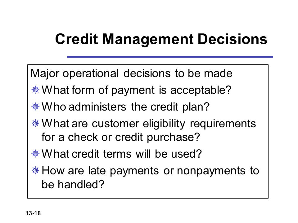 13-18 Credit Management Decisions Major operational decisions to be made  What form of payment is acceptable.