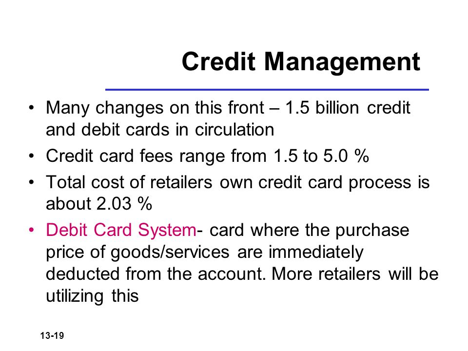 13-19 Credit Management Many changes on this front – 1.5 billion credit and debit cards in circulation Credit card fees range from 1.5 to 5.0 % Total cost of retailers own credit card process is about 2.03 % Debit Card System- card where the purchase price of goods/services are immediately deducted from the account.