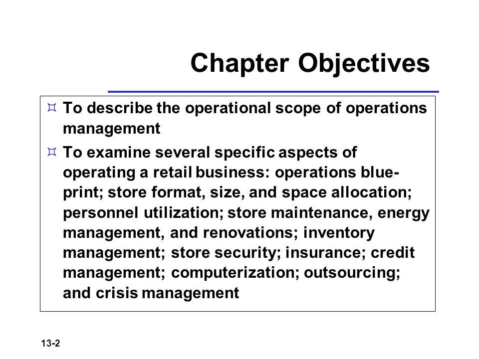 13-2 Chapter Objectives  To describe the operational scope of operations management  To examine several specific aspects of operating a retail business: operations blue- print; store format, size, and space allocation; personnel utilization; store maintenance, energy management, and renovations; inventory management; store security; insurance; credit management; computerization; outsourcing; and crisis management