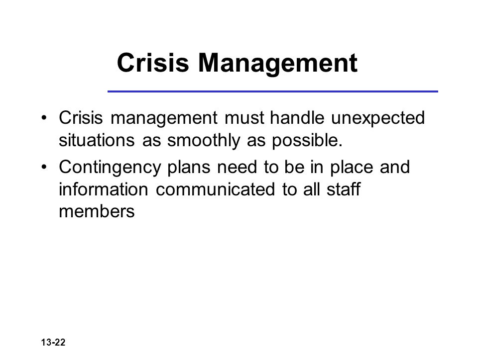 13-22 Crisis Management Crisis management must handle unexpected situations as smoothly as possible.