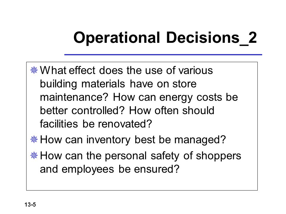 13-5 Operational Decisions_2  What effect does the use of various building materials have on store maintenance.