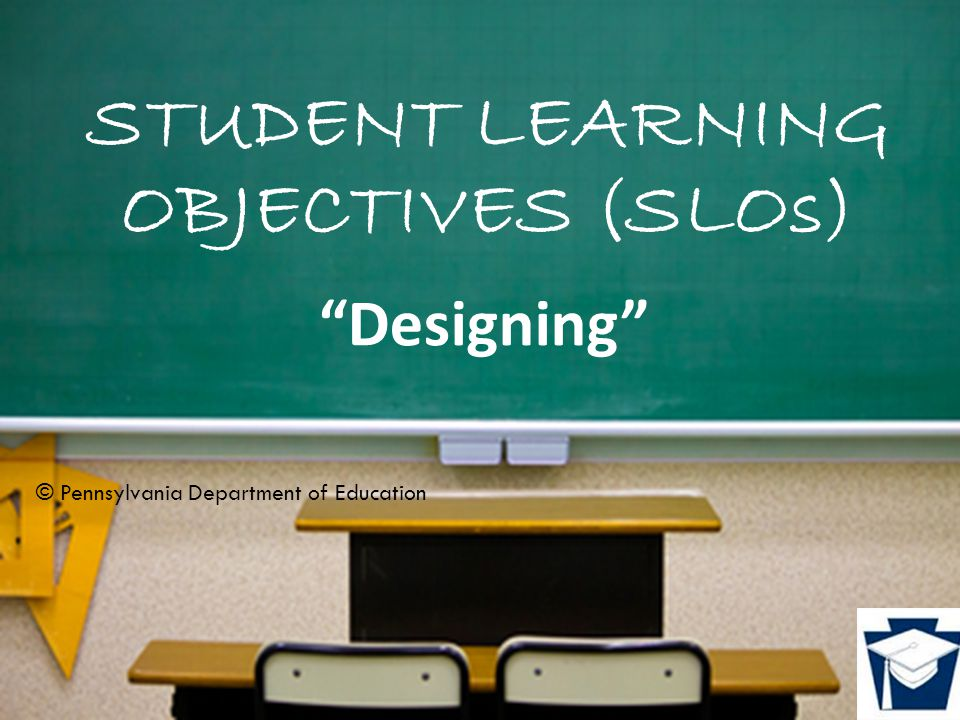 STUDENT LEARNING OBJECTIVES (SLOs) Designing © Pennsylvania Department of Education