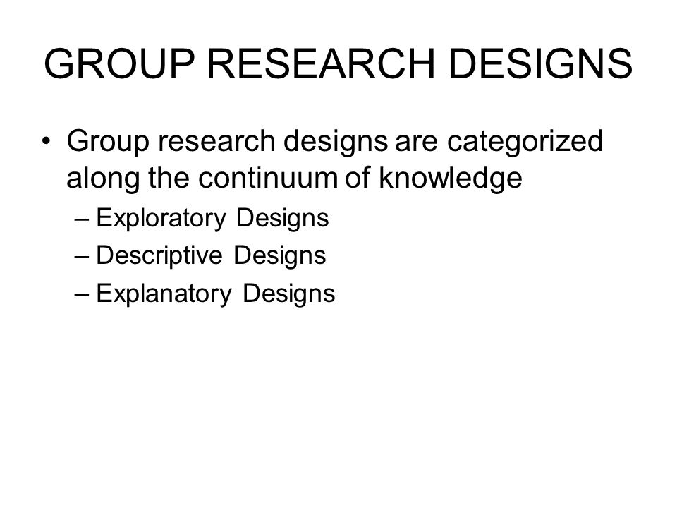 GROUP RESEARCH DESIGNS Group research designs are categorized along the continuum of knowledge –Exploratory Designs –Descriptive Designs –Explanatory