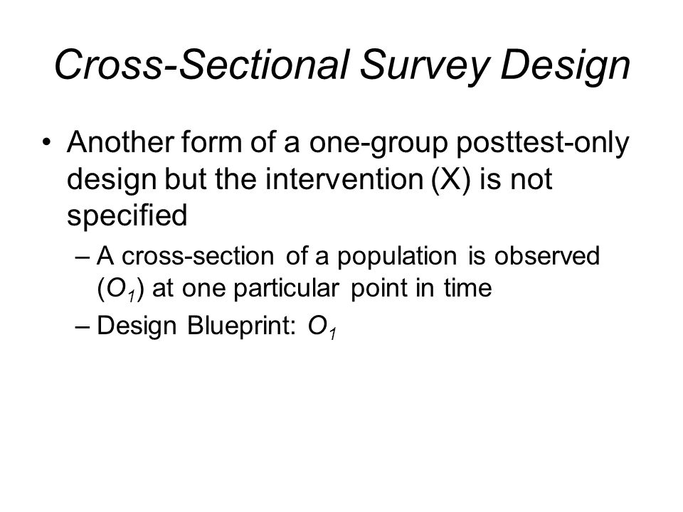 Cross-Sectional Survey Design Another form of a one-group posttest-only design but the intervention (X) is not specified –A cross-section of a populat