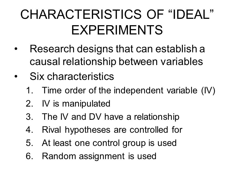 Descriptive Designs Apply some Ideal experiment features: –Time order of variables –Manipulation of the independent variable –Use of comparison group (not a control group) –Random selection but not random assignment Compared to exploratory designs, threats to internal and external validity are reduced