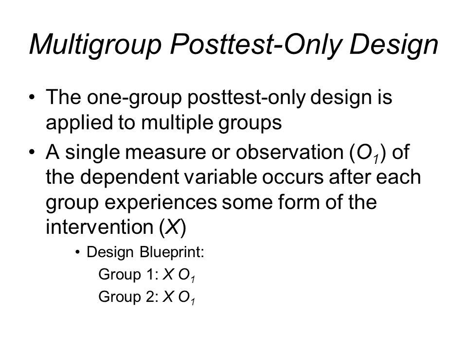Multigroup Posttest-Only Design The one-group posttest-only design is applied to multiple groups A single measure or observation (O 1 ) of the depende